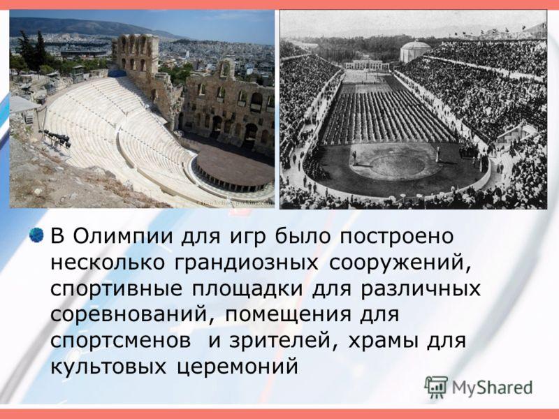 В Олимпии для игр было построено несколько грандиозных сооружений, спортивные площадки для различных соревнований, помещения для спортсменов и зрителей, храмы для культовых церемоний