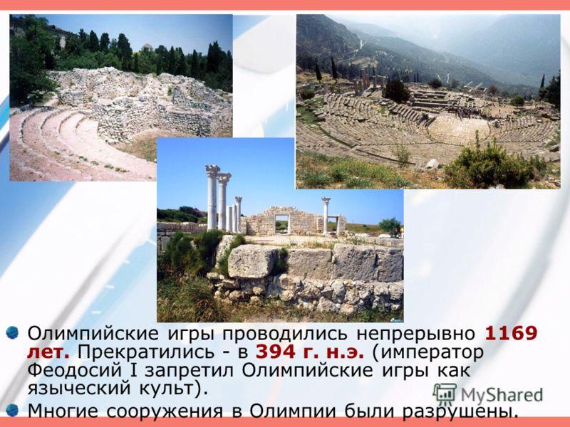 Олимпийские игры проводились непрерывно 1169 лет. Прекратились - в 394 г. н.э. (император Феодосий I запретил Олимпийские игры как языческий культ). Многие сооружения в Олимпии были разрушены.