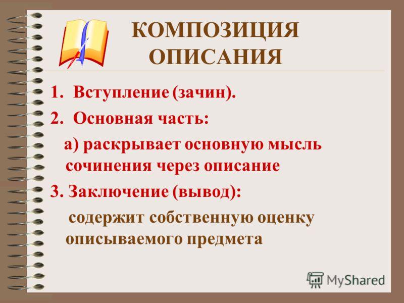 КОМПОЗИЦИЯ ОПИСАНИЯ 1.Вступление (зачин). 2.Основная часть: а) раскрывает основную мысль сочинения через описание 3. Заключение (вывод): содержит собственную оценку описываемого предмета