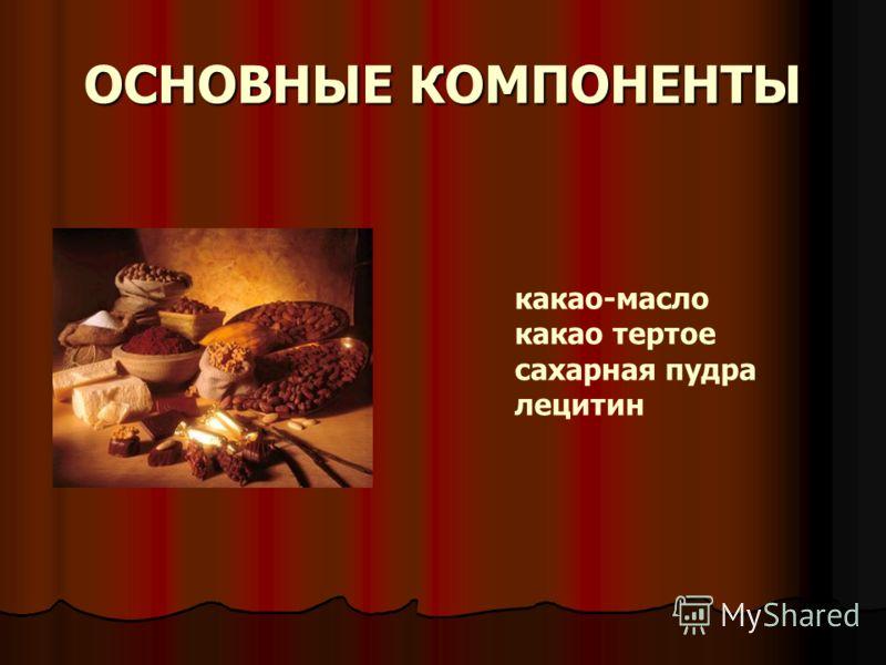 ОСНОВНЫЕ КОМПОНЕНТЫ какао-масло какао тертое сахарная пудра лецитин