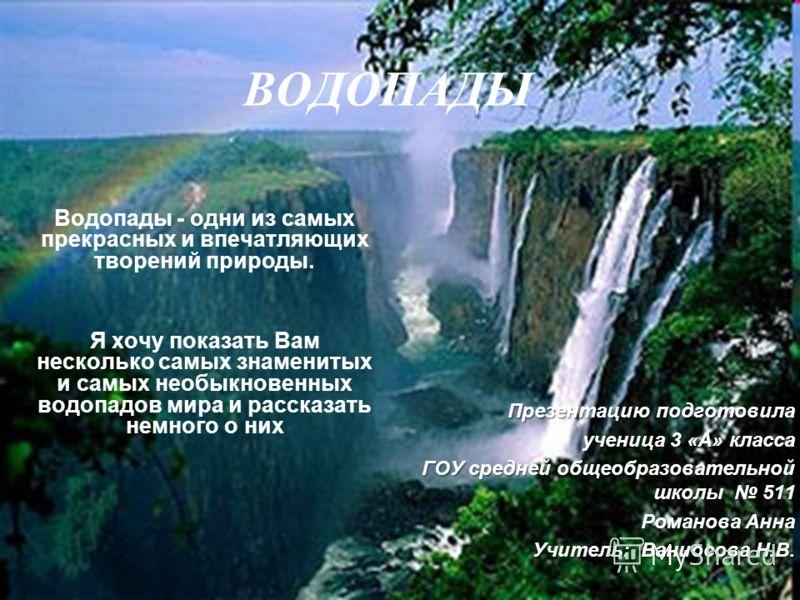 ВОДОПАДЫ Водопады - одни из самых прекрасных и впечатляющих творений природы. Я хочу показать Вам несколько самых знаменитых и самых необыкновенных водопадов мира и рассказать немного о них Презентацию подготовила ученица 3 «А» класса ГОУ средней общ