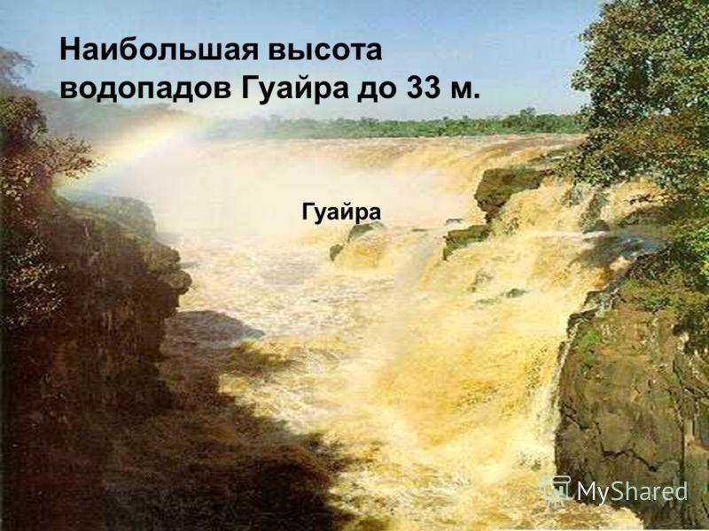 Наибольшая высота водопадов Гуайра до 33 м. Гуайра