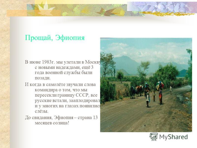 Прощай, Эфиопия В июне 1983г. мы улетали в Москву с новыми надеждами, ещё 3 года военной службы были позади. И когда в самолёте звучали слова командира о том, что мы пересекли границу СССР, все русские встали, зааплодировали и у многих на глазах появ