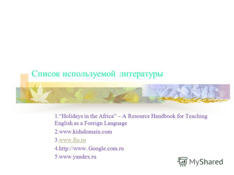 Список используемой литературы 1.Holidays in the Africa – A Resource Handbook for Teaching English as a Foreign Language 2.www.kidsdomain.com 3.www.fio.ru www.fio.ru 4.http://www. Google.com.ru 5.www.yandex.ru