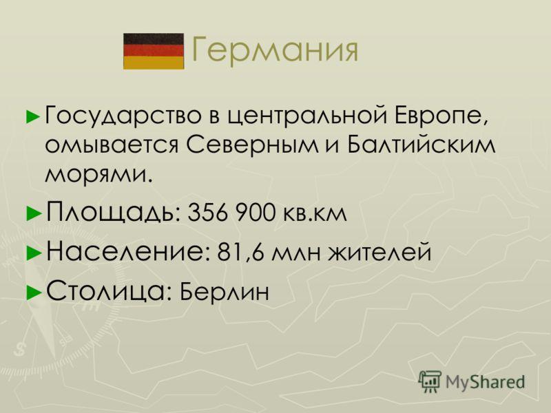 Германия Государство в центральной Европе, омывается Северным и Балтийским морями. Площадь : 356 900 кв.км Население : 81,6 млн жителей Столица : Берлин