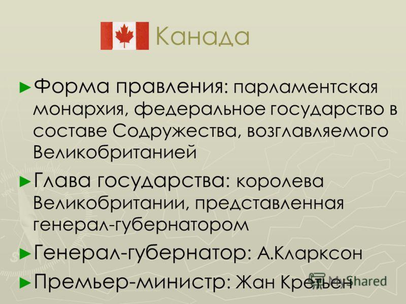 Канада Форма правления : парламентская монархия, федеральное государство в составе Содружества, возглавляемого Великобританией Глава государства : королева Великобритании, представленная генерал-губернатором Генерал-губернатор : А.Кларксон Премьер-ми