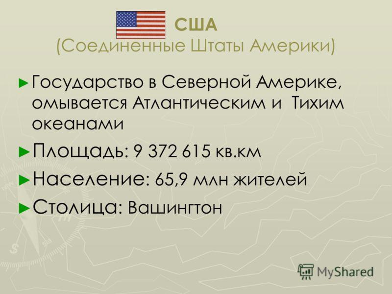 США (Соединенные Штаты Америки) Государство в Северной Америке, омывается Атлантическим и Тихим океанами Площадь : 9 372 615 кв.км Население : 65,9 млн жителей Столица : Вашингтон