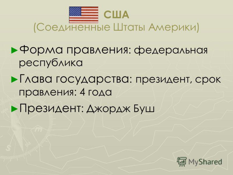 США (Соединенные Штаты Америки) Форма правления : федеральная республика Глава государства : президент, срок правления: 4 года Президент : Джордж Буш