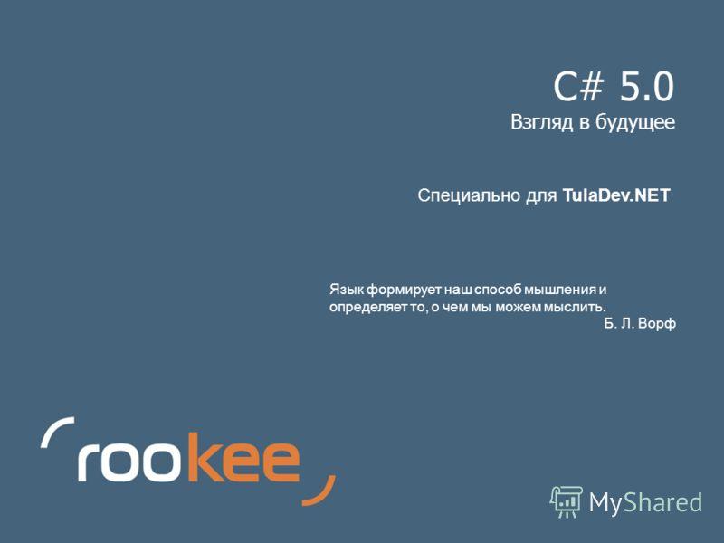 C# 5.0 Взгляд в будущее Язык формирует наш способ мышления и определяет то, о чем мы можем мыслить. Б. Л. Ворф Специально для TulaDev.NET