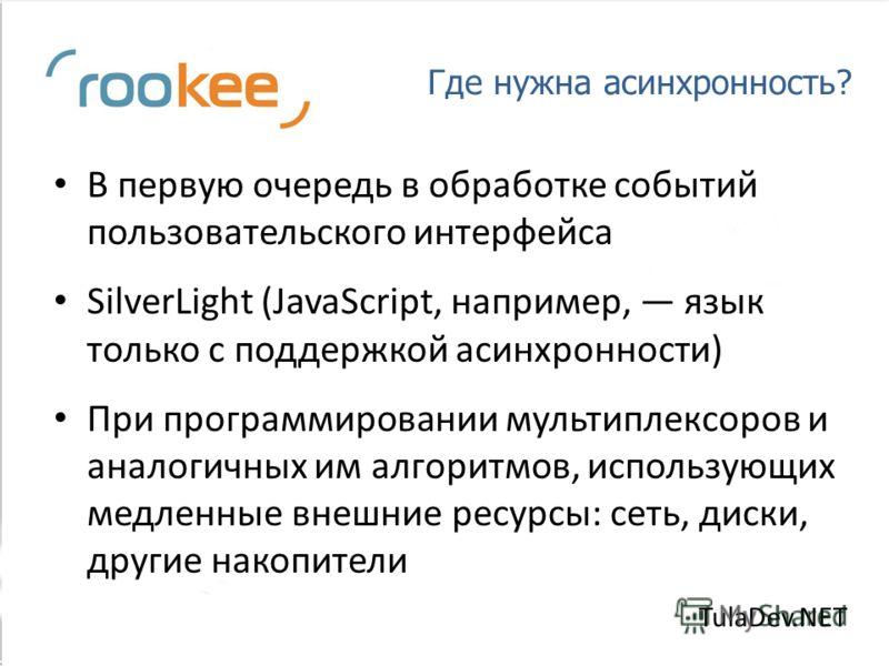 Где нужна асинхронность? В первую очередь в обработке событий пользовательского интерфейса SilverLight (JavaScript, например, язык только с поддержкой асинхронности) При программировании мультиплексоров и аналогичных им алгоритмов, использующих медле