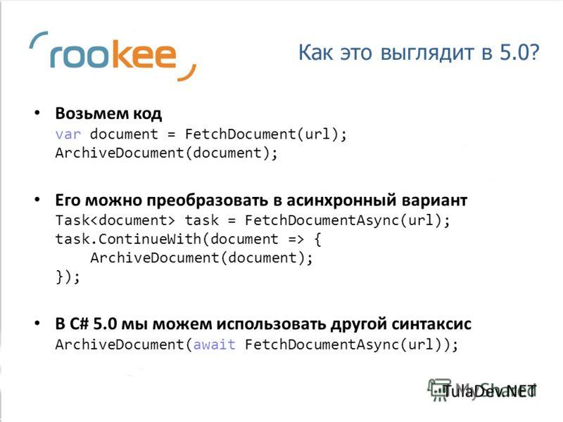 Как это выглядит в 5.0? Возьмем код var document = FetchDocument(url); ArchiveDocument(document); Его можно преобразовать в асинхронный вариант Task task = FetchDocumentAsync(url); task.ContinueWith(document => { ArchiveDocument(document); }); В C# 5
