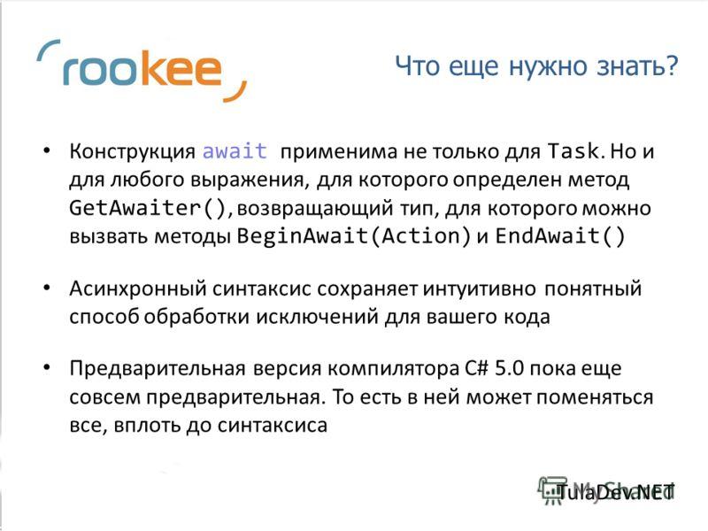 Что еще нужно знать? Конструкция await применима не только для Task. Но и для любого выражения, для которого определен метод GetAwaiter(), возвращающий тип, для которого можно вызвать методы BeginAwait(Action) и EndAwait() Асинхронный синтаксис сохра