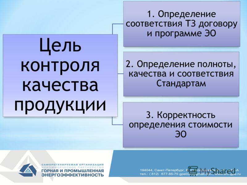 Цель контроля качества продукции 1. Определение соответствия ТЗ договору и программе ЭО 2. Определение полноты, качества и соответствия Стандартам 3. Корректность определения стоимости ЭО