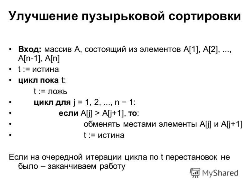 Улучшение пузырьковой сортировки Вход: массив A, состоящий из элементов A[1], A[2],..., A[n-1], A[n] t := истина цикл пока t: t := ложь цикл для j = 1, 2,..., n 1: если A[j] > A[j+1], то: обменять местами элементы A[j] и A[j+1] t := истина Если на оч
