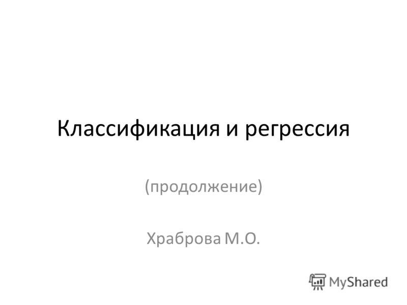 Классификация и регрессия (продолжение) Храброва М.О.