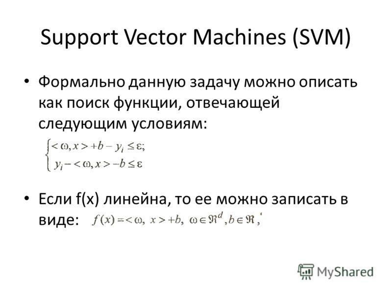 Support Vector Machines (SVM) Формально данную задачу можно описать как поиск функции, отвечающей следующим условиям: Если f(x) линейна, то ее можно записать в виде: