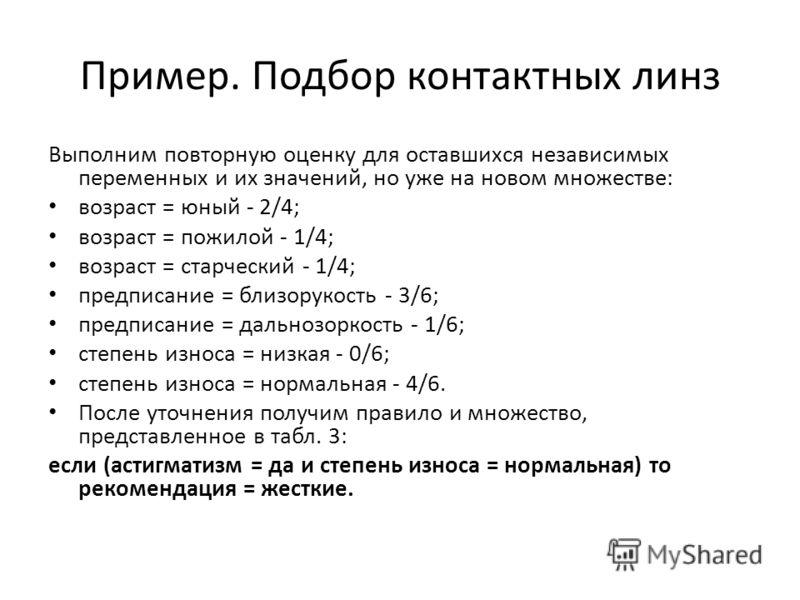 Пример. Подбор контактных линз Выполним повторную оценку для оставшихся независимых переменных и их значений, но уже на новом множестве: возраст = юный - 2/4; возраст = пожилой - 1/4; возраст = старческий - 1/4; предписание = близорукость - 3/6; пред