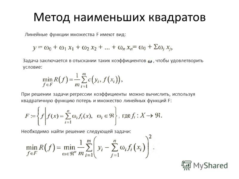 Метод наименьших квадратов Линейные функции множества F имеют вид: Задача заключается в отыскании таких коэффициентов, чтобы удовлетворить условие: При решении задачи регрессии коэффициенты можно вычислить, используя квадратичную функцию потерь и мно