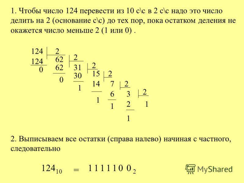1. Чтобы число 124 перевести из 10 с\с в 2 с\с надо это число делить на 2 (основание с\с) до тех пор, пока остатком деления не окажется число меньше 2 (1 или 0). 1242 62 124 0 2 6231 0 2 15 30 1 2 714 1 2 36 1 21 1 2 2. Выписываем все остатки (справа
