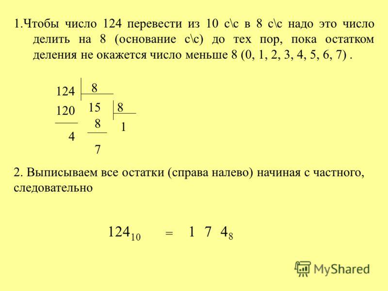 1.Чтобы число 124 перевести из 10 с\с в 8 с\с надо это число делить на 8 (основание с\с) до тех пор, пока остатком деления не окажется число меньше 8 (0, 1, 2, 3, 4, 5, 6, 7). 124 120 8 15 4 8 1 8 7 2. Выписываем все остатки (справа налево) начиная с