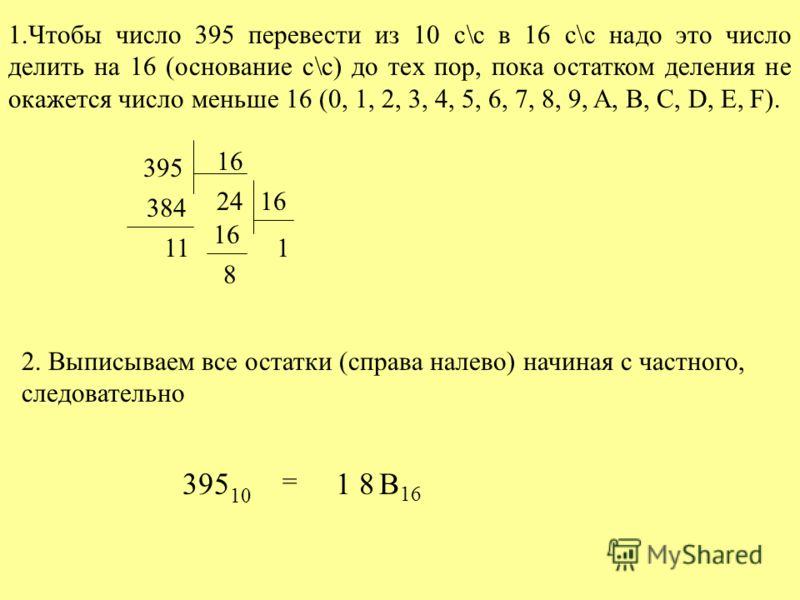 1.Чтобы число 395 перевести из 10 с\с в 16 с\с надо это число делить на 16 (основание с\с) до тех пор, пока остатком деления не окажется число меньше 16 (0, 1, 2, 3, 4, 5, 6, 7, 8, 9, A, B, C, D, E, F). 395 16 384 11 2416 1 8 2. Выписываем все остатк