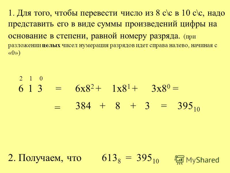 1. Для того, чтобы перевести число из 8 с\с в 10 с\с, надо представить его в виде суммы произведений цифры на основание в степени, равной номеру разряда. (при разложении целых чисел нумерация разрядов идет справа налево, начиная с «0») 613 210 = 6x8