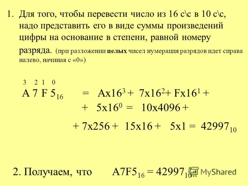 1.Для того, чтобы перевести число из 16 с\с в 10 с\с, надо представить его в виде суммы произведений цифры на основание в степени, равной номеру разряда. (при разложении целых чисел нумерация разрядов идет справа налево, начиная с «0») А7F5 16 = Ax16