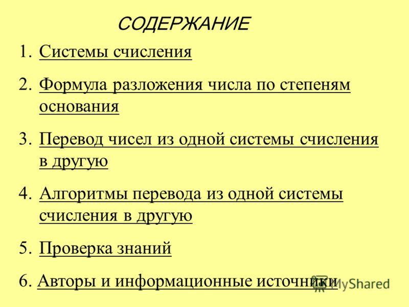 СОДЕРЖАНИЕ 1.Системы счисленияСистемы счисления 2.Формула разложения числа по степеням основанияФормула разложения числа по степеням основания 3.Перевод чисел из одной системы счисления в другуюПеревод чисел из одной системы счисления в другую 4.Алго