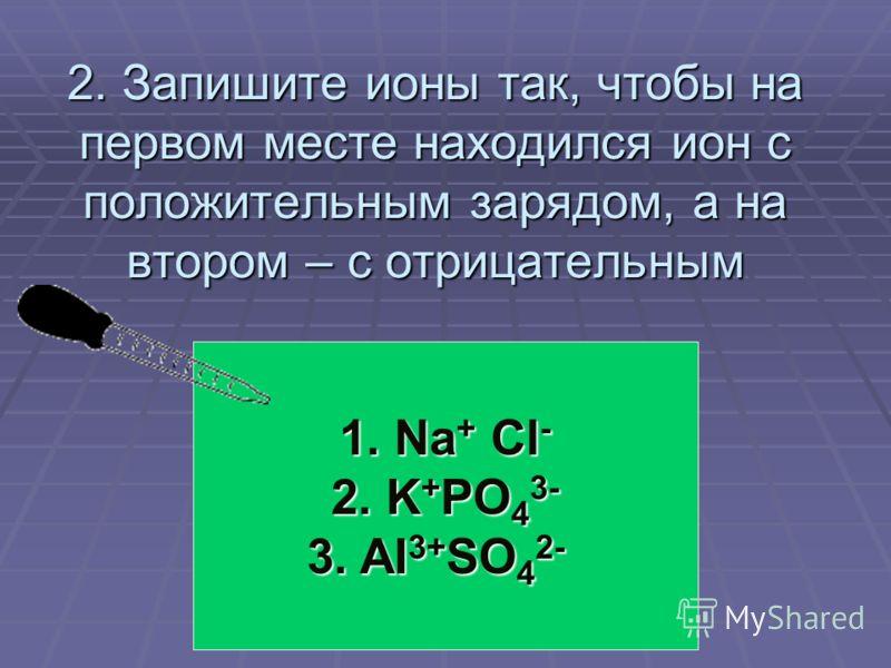 2. Запишите ионы так, чтобы на первом месте находился ион с положительным зарядом, а на втором – с отрицательным 1. Nа + Сl - 2. K + PO 4 3- 3. AI 3+ SO 4 2-