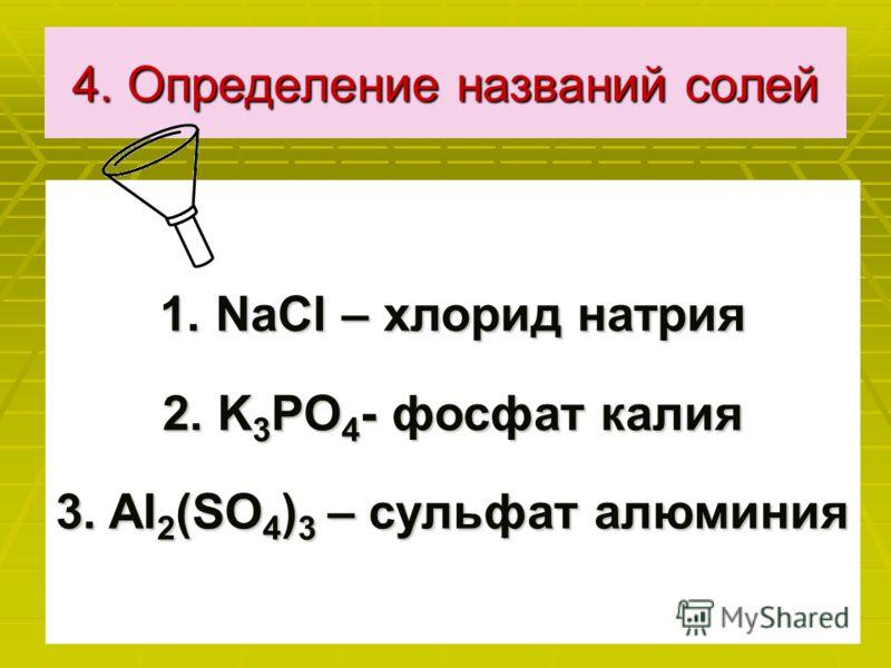 4. Определение названий солей 1. NаСl – хлорид натрия 2. K 3 PO 4 - фосфат калия 3. AI 2 (SO 4 ) 3 – сульфат алюминия