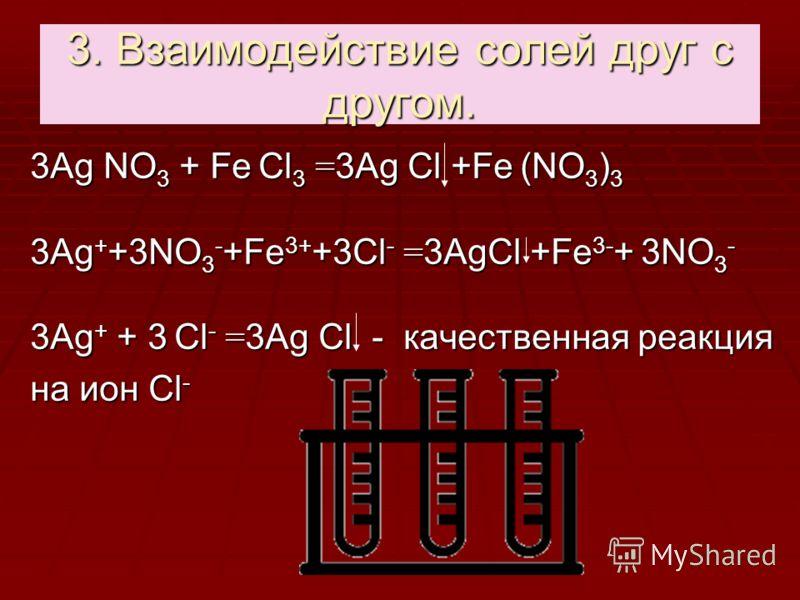 3. Взаимодействие солей друг с другом. 3Аg NО 3 + Fе Cl 3 = 3Аg Сl +Fе (NО 3 ) 3 3Аg + +3NО 3 - +Fе 3+ +3Cl - = 3АgСl +Fе 3- + 3NО 3 - 3Аg + + 3 Cl - = 3Аg Сl - качественная реакция на ион Cl -