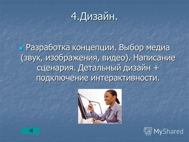 4.Дизайн. Разработка концепции. Выбор медиа (звук, изображения, видео). Написание сценария. Детальный дизайн + подключение интерактивности. Разработка концепции. Выбор медиа (звук, изображения, видео). Написание сценария. Детальный дизайн + подключен