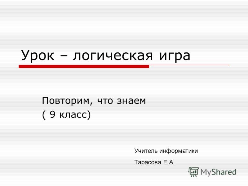 Урок – логическая игра Повторим, что знаем ( 9 класс) Учитель информатики Тарасова Е.А.