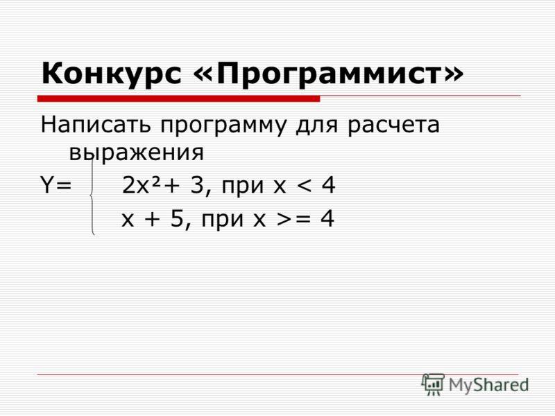 Конкурс «Программист» Написать программу для расчета выражения Y= 2x+ 3, при х < 4 x + 5, при x >= 4