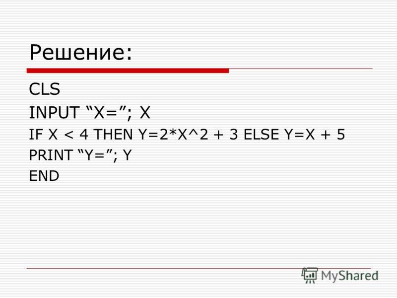 Решение: CLS INPUT X=; X IF X < 4 THEN Y=2*X^2 + 3 ELSE Y=X + 5 PRINT Y=; Y END