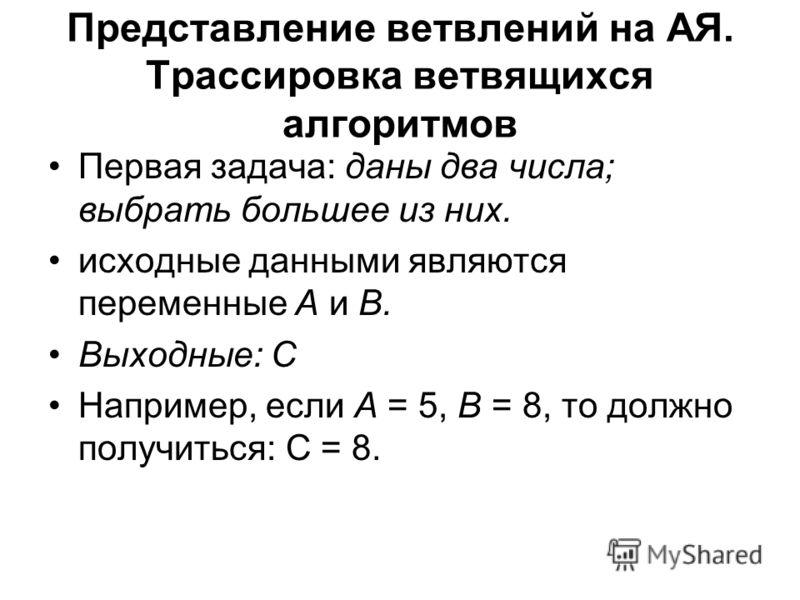 Представление ветвлений на АЯ. Трассировка ветвящихся алгоритмов Первая задача: даны два числа; выбрать большее из них. исходные данными являются переменные А и В. Выходные: С Например, если А = 5, В = 8, то должно получиться: С = 8.