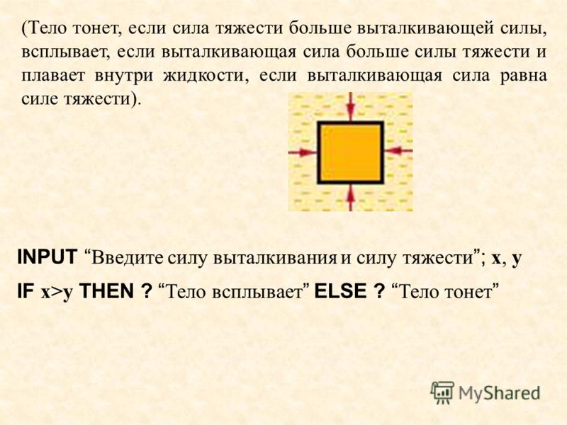 INPUT Введите силу выталкивания и силу тяжести; x, y IF x>y THEN ? Тело всплывает ELSE ? Тело тонет (Тело тонет, если сила тяжести больше выталкивающей силы, всплывает, если выталкивающая сила больше силы тяжести и плавает внутри жидкости, если вытал
