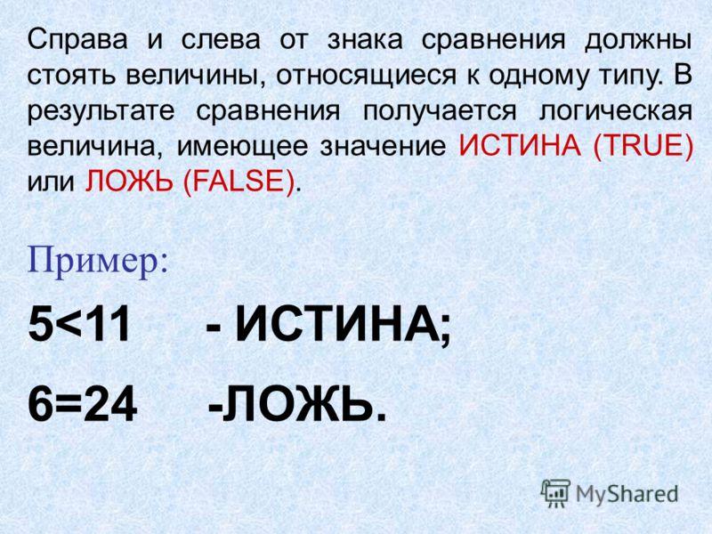 Справа и слева от знака сравнения должны стоять величины, относящиеся к одному типу. В результате сравнения получается логическая величина, имеющее значение ИСТИНА (TRUE) или ЛОЖЬ (FALSE). Пример: 5