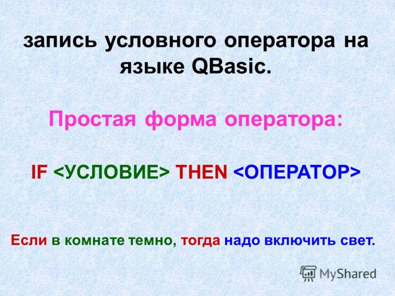 запись условного оператора на языке QBasic. Простая форма оператора: IF THEN Если в комнате темно, тогда надо включить свет.