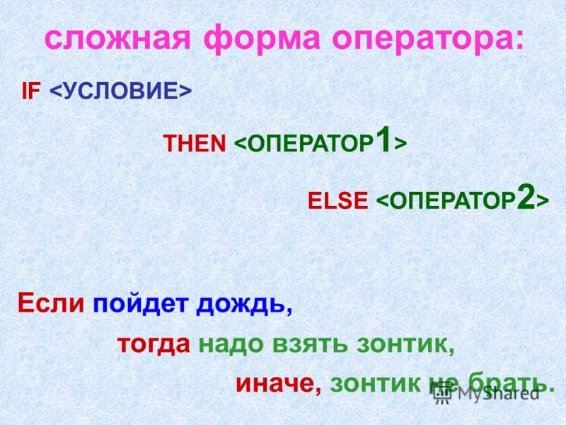 IF THEN ELSE сложная форма оператора: Если пойдет дождь, тогда надо взять зонтик, иначе, зонтик не брать.