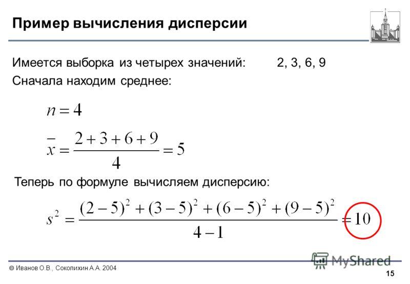 15 Иванов О.В., Соколихин А.А. 2004 Пример вычисления дисперсии Имеется выборка из четырех значений:2, 3, 6, 9 Сначала находим среднее: Теперь по формуле вычисляем дисперсию: