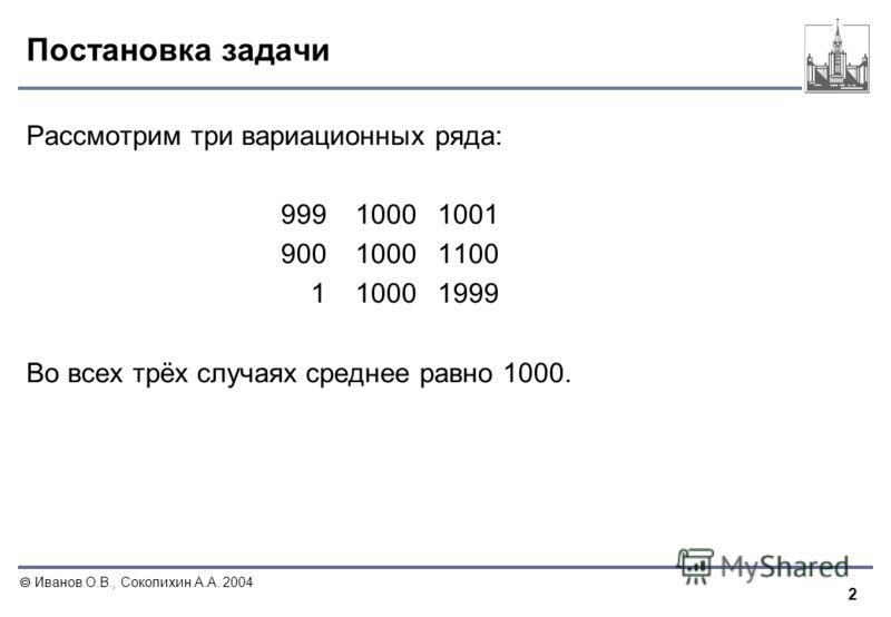 2 Иванов О.В., Соколихин А.А. 2004 Постановка задачи Рассмотрим три вариационных ряда: 99910001001 90010001100 110001999 Во всех трёх случаях среднее равно 1000.