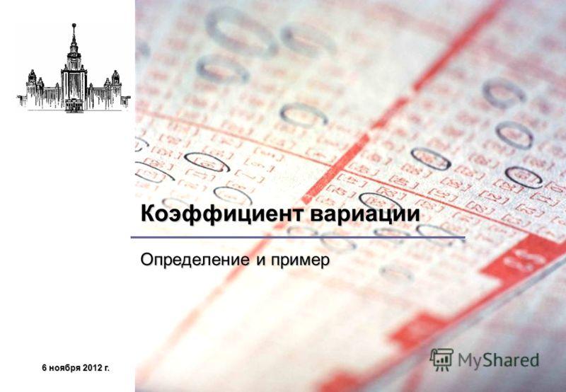 6 ноября 2012 г.6 ноября 2012 г.6 ноября 2012 г.6 ноября 2012 г. Коэффициент вариации Определение и пример