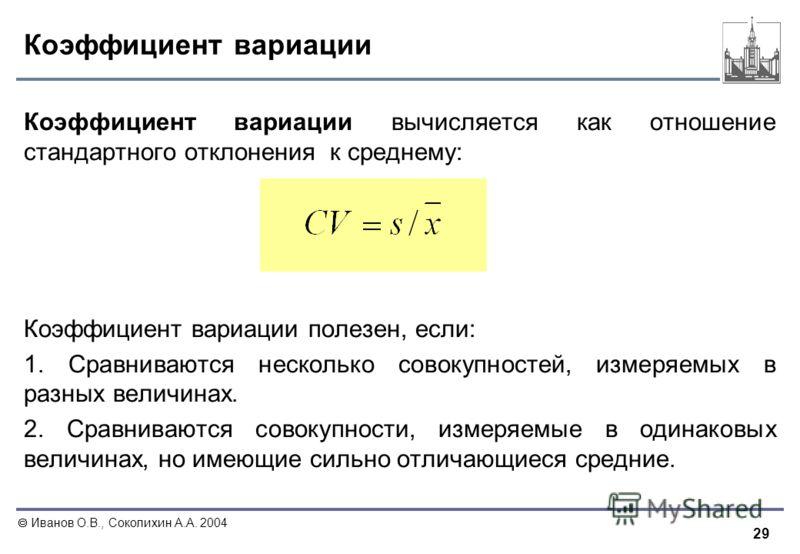 29 Иванов О.В., Соколихин А.А. 2004 Коэффициент вариации Коэффициент вариации вычисляется как отношение стандартного отклонения к среднему: Коэффициент вариации полезен, если: 1. Сравниваются несколько совокупностей, измеряемых в разных величинах. 2.