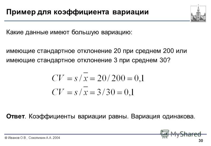 30 Иванов О.В., Соколихин А.А. 2004 Пример для коэффициента вариации Какие данные имеют большую вариацию: имеющие стандартное отклонение 20 при среднем 200 или имеющие стандартное отклонение 3 при среднем 30? Ответ. Коэффициенты вариации равны. Вариа