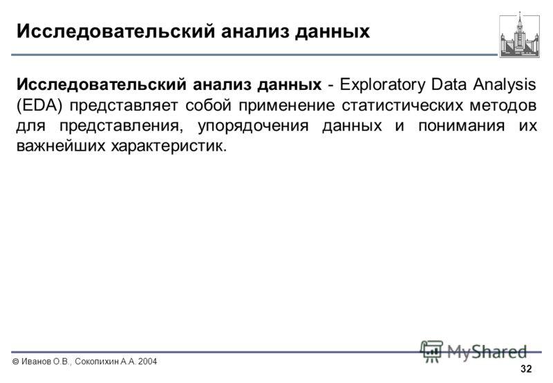 32 Иванов О.В., Соколихин А.А. 2004 Исследовательский анализ данных Исследовательский анализ данных - Exploratory Data Analysis (EDA) представляет собой применение статистических методов для представления, упорядочения данных и понимания их важнейших