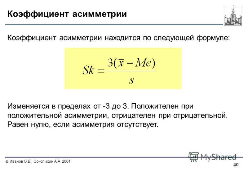 40 Иванов О.В., Соколихин А.А. 2004 Коэффициент асимметрии Коэффициент асимметрии находится по следующей формуле: Изменяется в пределах от -3 до 3. Положителен при положительной асимметрии, отрицателен при отрицательной. Равен нулю, если асимметрия о