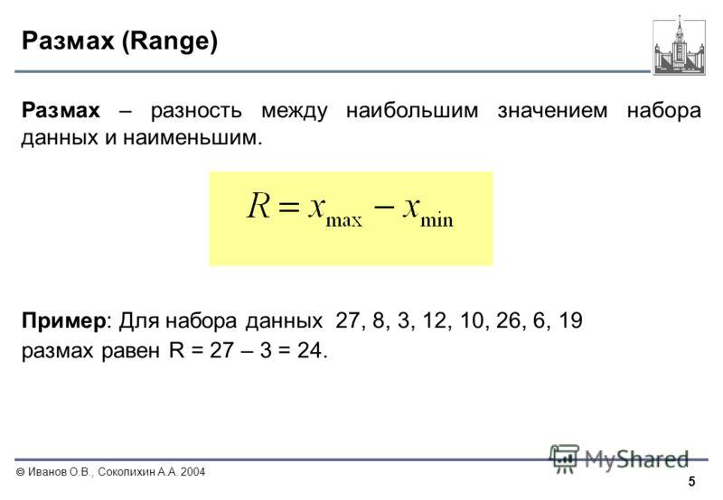 5 Иванов О.В., Соколихин А.А. 2004 Размах (Range) Размах – разность между наибольшим значением набора данных и наименьшим. Пример: Для набора данных 27, 8, 3, 12, 10, 26, 6, 19 размах равен R = 27 – 3 = 24.