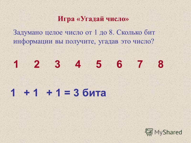 Игра «Угадай число» Задумано целое число от 1 до 8. Сколько бит информации вы получите, угадав это число? 1 2 3 4 5 6 7 8 1+ 1+ 1 = 3 бита
