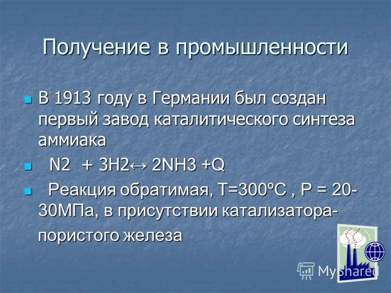 Получение в промышленности В 1913 году в Германии был создан первый завод каталитического синтеза аммиака В 1913 году в Германии был создан первый завод каталитического синтеза аммиака N2 + 3H2 2NH3 +Q N2 + 3H2 2NH3 +Q Реакция обратимая, Т=300ºС, Р =